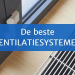 Ventilatiesysteem nodig? Dit zijn de beste ventilatiesystemen
